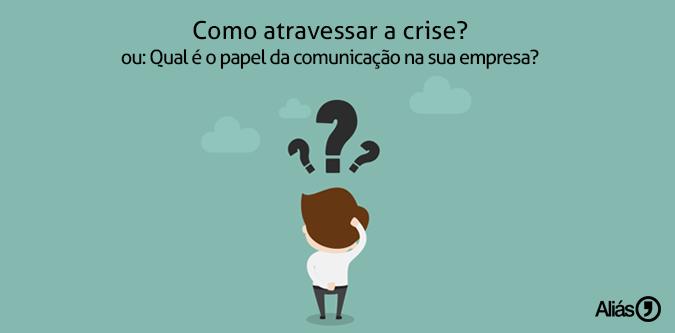 Como atravessar a crise? Ou: Qual é o papel da comunicação na sua empresa?